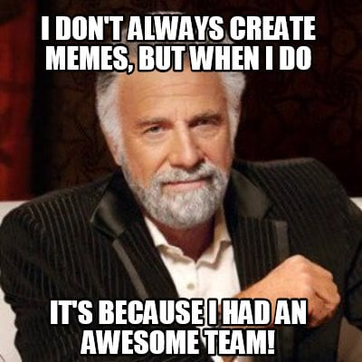 i-dont-always-create-memes-but-when-i-do-its-because-i-had-an-awesome-team