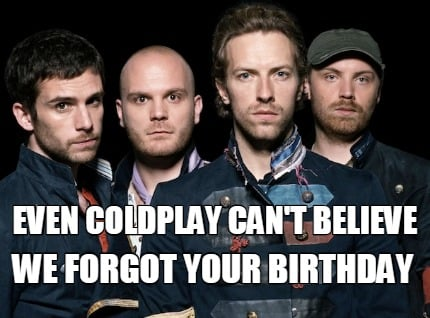 even-coldplay-cant-believe-we-forgot-your-birthday