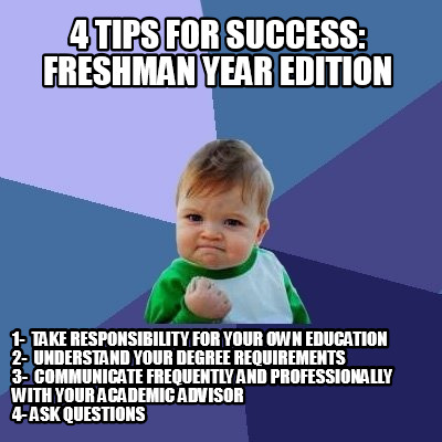 Meme Creator Funny 4 Tips For Success Freshman Year Edition 1 Take Responsibility For Your Own E Meme Generator At Memecreator Org