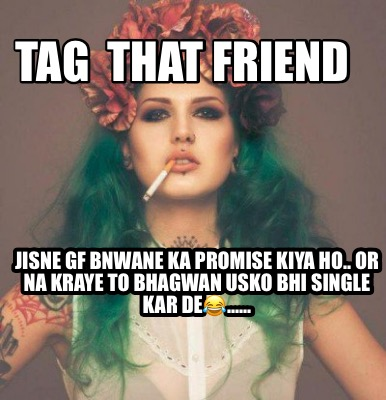 tag-that-friend-jisne-gf-bnwane-ka-promise-kiya-ho..-or-na-kraye-to-bhagwan-usko