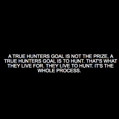a-true-hunters-goal-is-not-the-prize-a-true-hunters-goal-is-to-hunt.-thats-what-