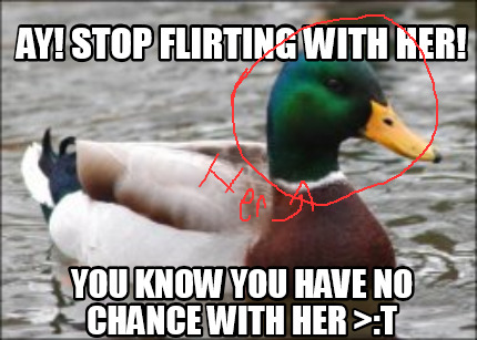Meme Creator Funny Ay Stop Flirting With Her You Know You Have