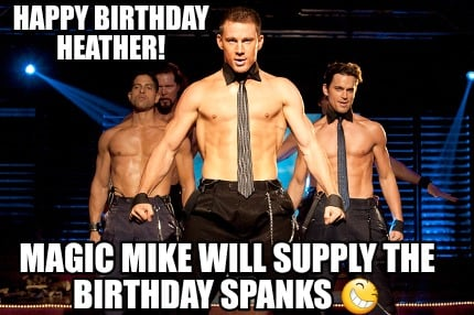 4592861 meme creator happy birthday heather! magic mike will supply the
