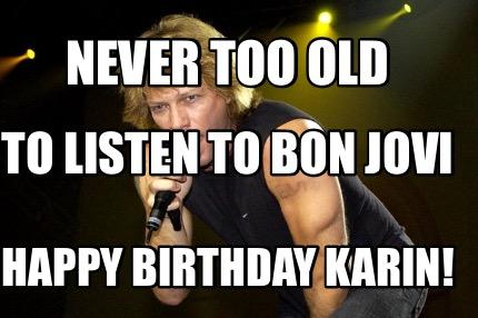 Meme Creator Funny Never Too Old To Listen To Bon Jovi Happy
