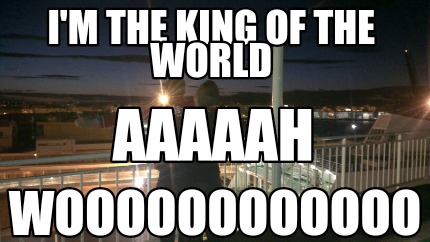 Meme Creator - Funny I'm the king of the world Woooooooooooo
