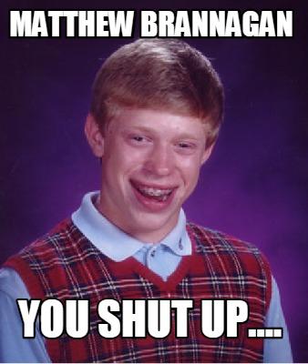 Meme Creator - Funny Matthew Brannagan You Shut UP ...