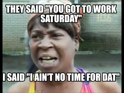Meme Creator Funny They Said You Got To Work Saturday I Said