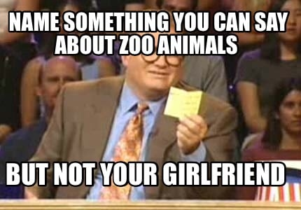 name-something-you-can-say-about-zoo-animals-but-not-your-girlfriend