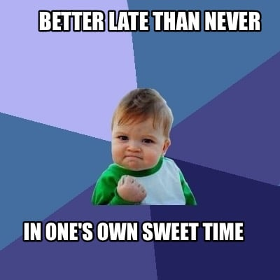 Meme Creator - better late than never in one's own sweet ...