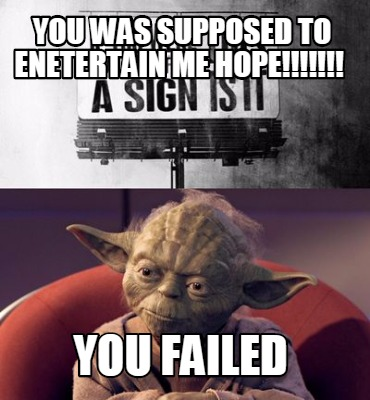 Meme Creator - Funny YOU was supposed to enetertain me hope