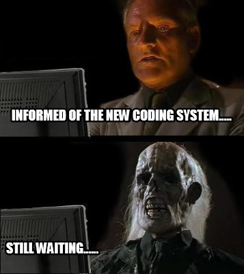 informed-of-the-new-coding-system.....-still-waiting