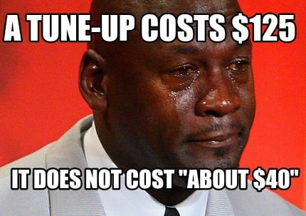 meme creator funny a tune up costs 125 it does not cost about 40 meme generator at. Black Bedroom Furniture Sets. Home Design Ideas
