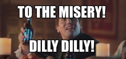 to-the-misery-dilly-dilly