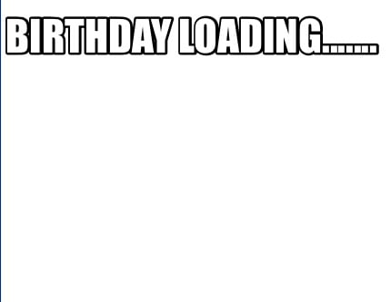 Meme creator funny birthday loading meme generator at white background meme generator birthday loading voltagebd Choice Image
