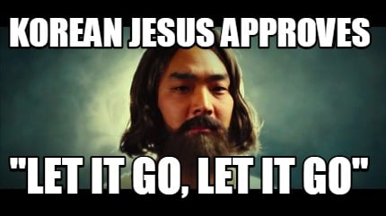 Meme Creator Funny Korean Jesus Approves Let It Go Let It Go