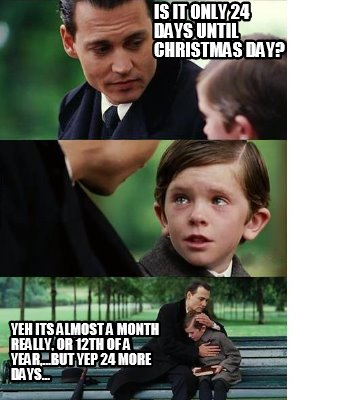 Days Till Christmas Meme.Meme Creator Funny Is It Only 24 Days Until Christmas Day