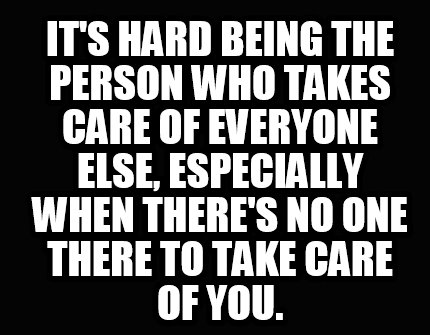 its-hard-being-the-person-who-takes-care-of-everyone-else-especially-when-theres