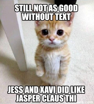 Meme Creator Funny Still Not As Good Without Text Jess And Xavi