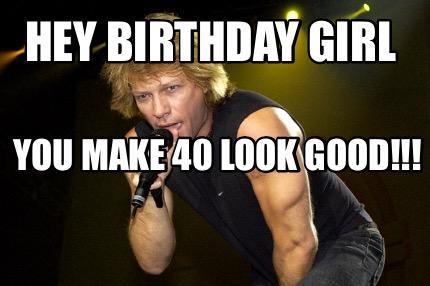 Meme Creator Funny Hey Birthday Girl You Make 40 Look Good Meme Generator At Memecreator Org