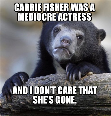 Meme Creator Funny Carrie Fisher Was A Mediocre Actress And I Don