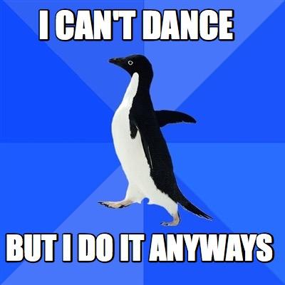 meme creator i can 39 t dance but i do it anyways meme. Black Bedroom Furniture Sets. Home Design Ideas