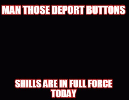 man-those-deport-buttons-shills-are-in-full-force-today