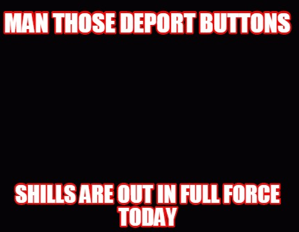 man-those-deport-buttons-shills-are-out-in-full-force-today