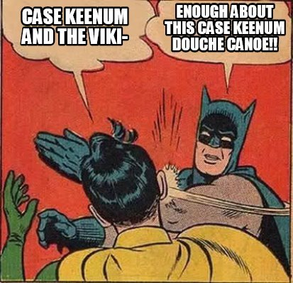 Meme Creator - Case Keenum and the Viki- Enough about this Case Keenum Douche Canoe!! Meme ...
