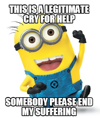 Meme Creator Funny This Is A Legitimate Cry For Help Somebody Please End My Suffering Meme Generator At Memecreator Org