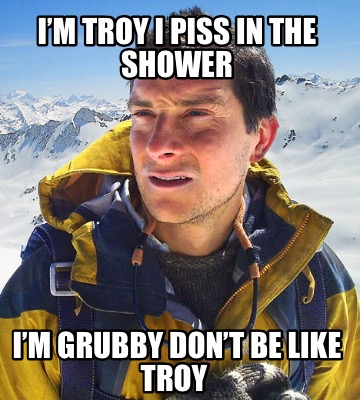 im-troy-i-piss-in-the-shower-im-grubby-dont-be-like-troy