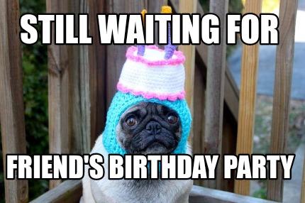 Meme Creator Funny Still Waiting For Friend S Birthday Party Meme