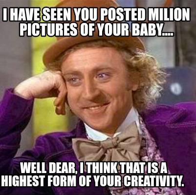 Meme Creator I Have Seen You Posted Milion Pictures Of