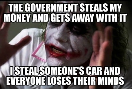 Meme Creator - Funny The government steals my money and ...Government Stealing Money