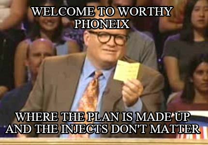 welcome-to-worthy-phoneix-where-the-plan-is-made-up-and-the-injects-dont-matter