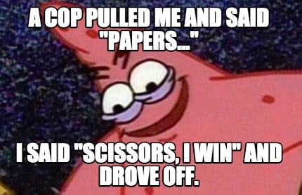 a-cop-pulled-me-and-said-papers...-i-said-scissors-i-win-and-drove-off