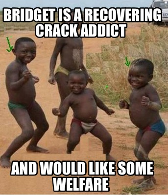 Meme Creator Funny Bridget Is A Recovering Crack Addict And Would