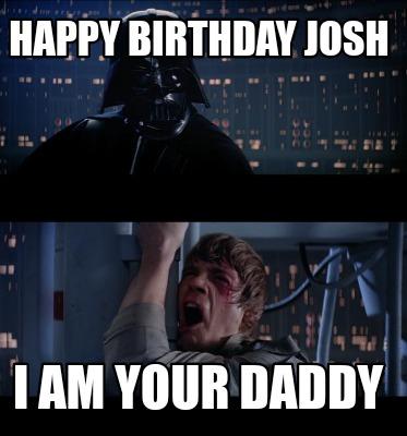 I Am Your Father Meme Generator Happy Birthday Josh