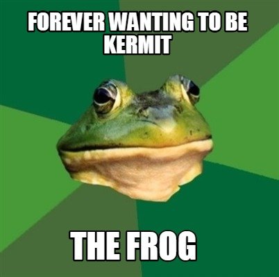 Meme Creator Funny Forever Wanting To Be Kermit The Frog Meme
