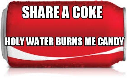 Meme Creator - Funny share a coke holy water burns me candy