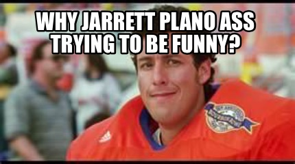 Funniest Meme Generator : Meme creator why jarrett plano ass trying to be funny? meme