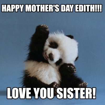 Meme Creator Funny Happy Mothers Day Edith Love You Sister