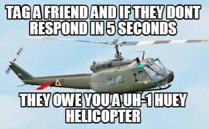 tag-a-friend-and-if-they-dont-respond-in-5-seconds-they-owe-you-a-uh-1-huey-heli