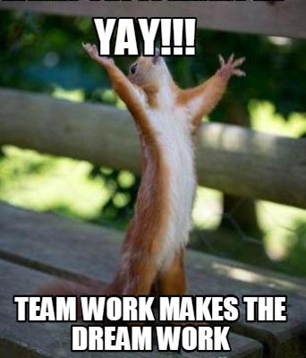 Meme Creator Funny Yay Team Work Makes The Dream Work Meme Generator At Memecreator Org Yay wayto g0 team memegeneratornet borat very nice meme. meme creator funny yay team work