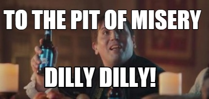 to-the-pit-of-misery-dilly-dilly