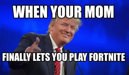 when-your-mom-finally-lets-you-play-fortnite