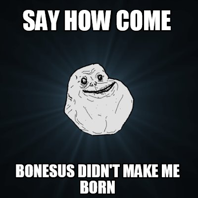 say-how-come-bonesus-didnt-make-me-born