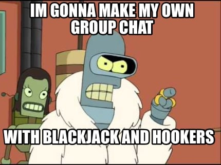 im-gonna-make-my-own-group-chat-with-blackjack-and-hookers