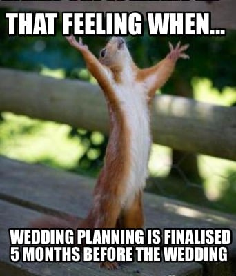 that-feeling-when...-wedding-planning-is-finalised-5-months-before-the-wedding