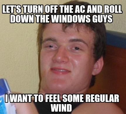 lets-turn-off-the-ac-and-roll-down-the-windows-guys-i-want-to-feel-some-regular-
