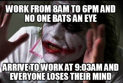 work-from-8am-to-6pm-and-no-one-bats-an-eye-arrive-to-work-at-903am-and-everyone